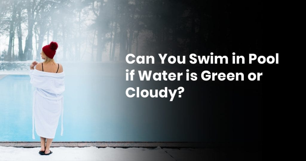 Can You Swim In Pool If Water Is Green Or Cloudy?