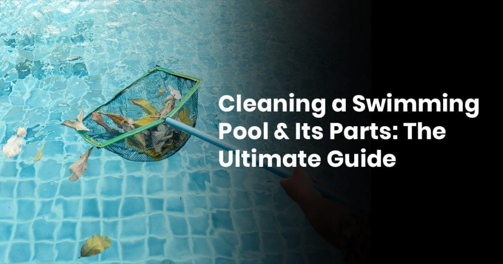 Cleaning A Swimming Pool & Its Parts: The Ultimate Guide