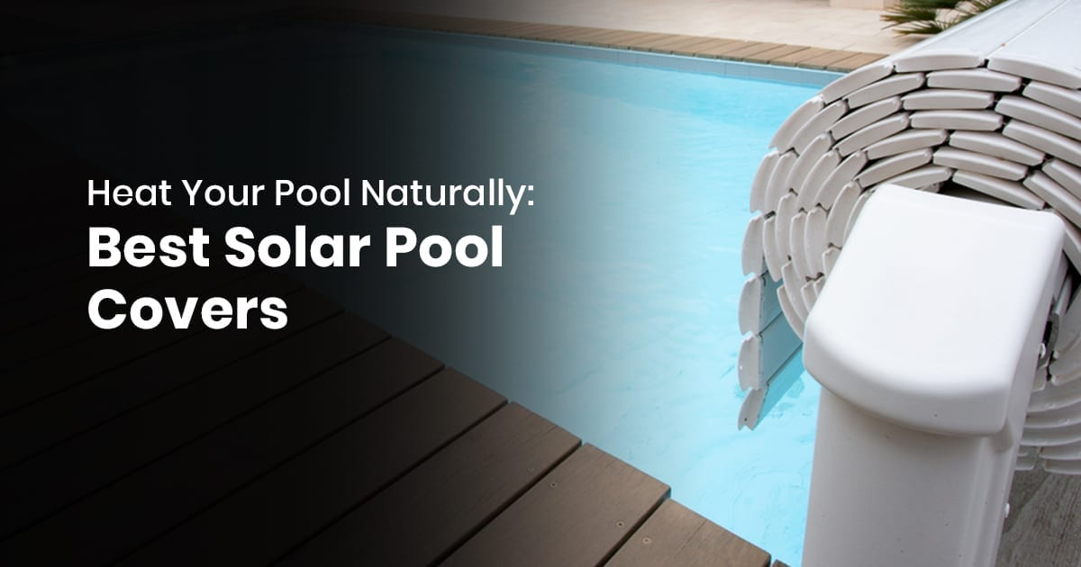 Heat Your Pool Naturally: Best Solar Pool Cover
