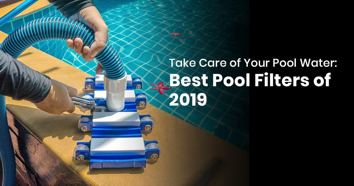 Take Care Of Your Pool Water: Best Pool Filters Of 2019
